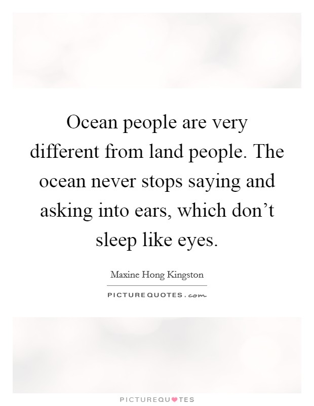 Ocean people are very different from land people. The ocean never stops saying and asking into ears, which don't sleep like eyes Picture Quote #1