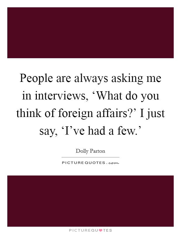 People are always asking me in interviews, 'What do you think of foreign affairs?' I just say, 'I've had a few.' Picture Quote #1