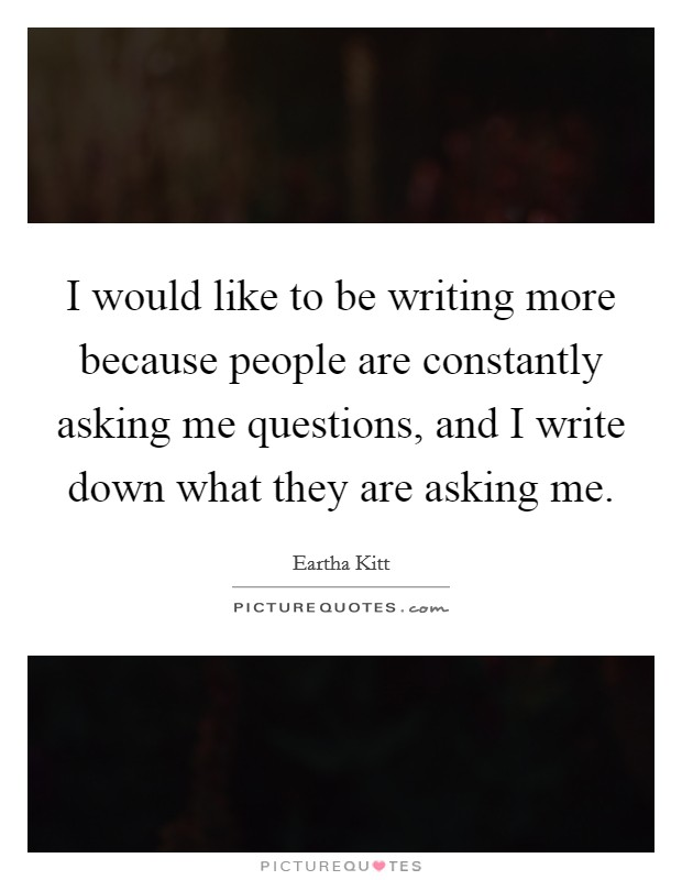 I would like to be writing more because people are constantly asking me questions, and I write down what they are asking me Picture Quote #1