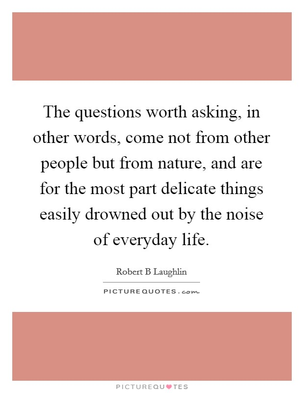 The questions worth asking, in other words, come not from other people but from nature, and are for the most part delicate things easily drowned out by the noise of everyday life Picture Quote #1
