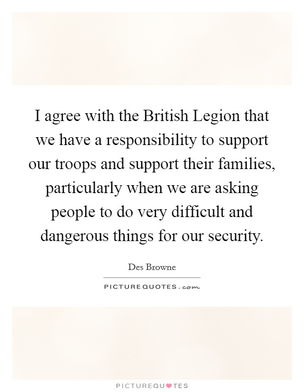 I agree with the British Legion that we have a responsibility to support our troops and support their families, particularly when we are asking people to do very difficult and dangerous things for our security. Picture Quote #1