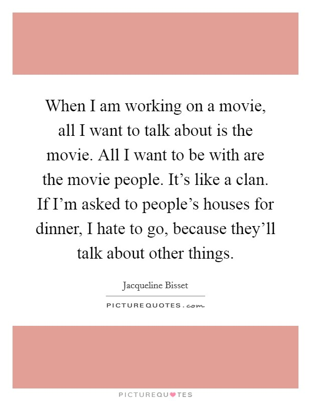 When I am working on a movie, all I want to talk about is the movie. All I want to be with are the movie people. It's like a clan. If I'm asked to people's houses for dinner, I hate to go, because they'll talk about other things Picture Quote #1