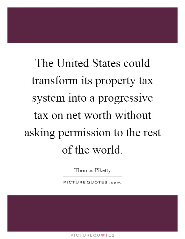The United States could transform its property tax system into a progressive tax on net worth without asking permission to the rest of the world Picture Quote #1