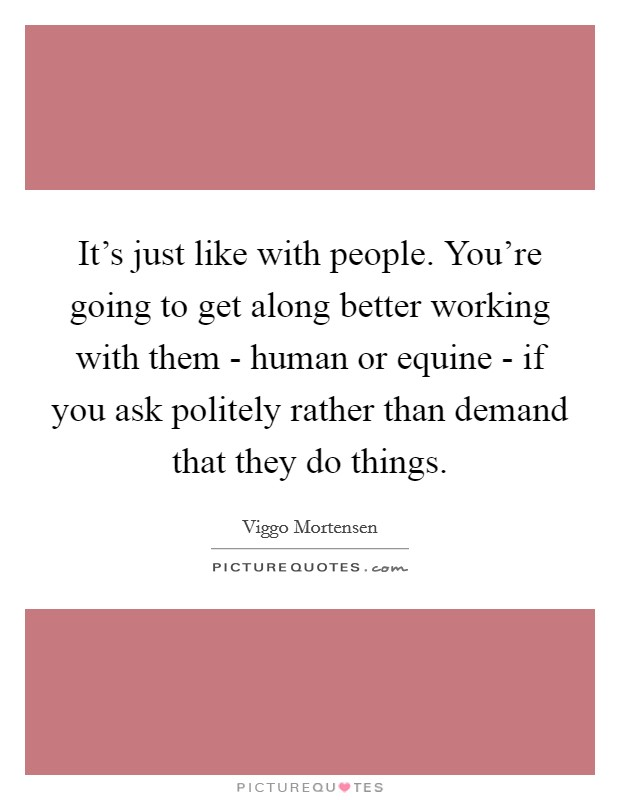 It's just like with people. You're going to get along better working with them - human or equine - if you ask politely rather than demand that they do things Picture Quote #1