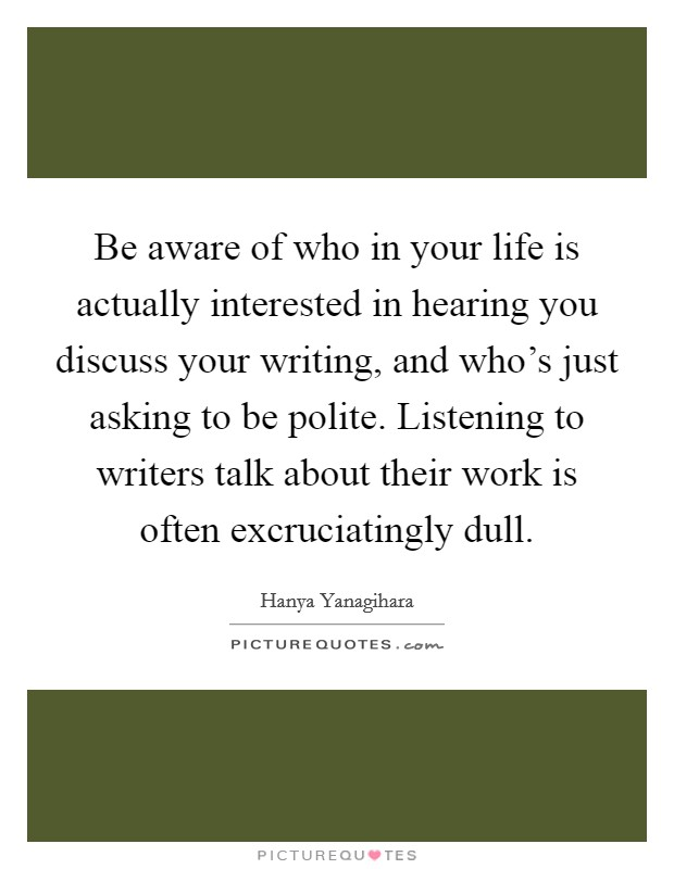 Be aware of who in your life is actually interested in hearing you discuss your writing, and who's just asking to be polite. Listening to writers talk about their work is often excruciatingly dull Picture Quote #1