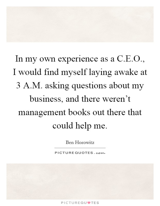 In my own experience as a C.E.O., I would find myself laying awake at 3 A.M. asking questions about my business, and there weren't management books out there that could help me Picture Quote #1