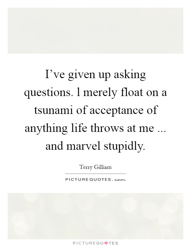 I've given up asking questions. l merely float on a tsunami of acceptance of anything life throws at me ... and marvel stupidly. Picture Quote #1