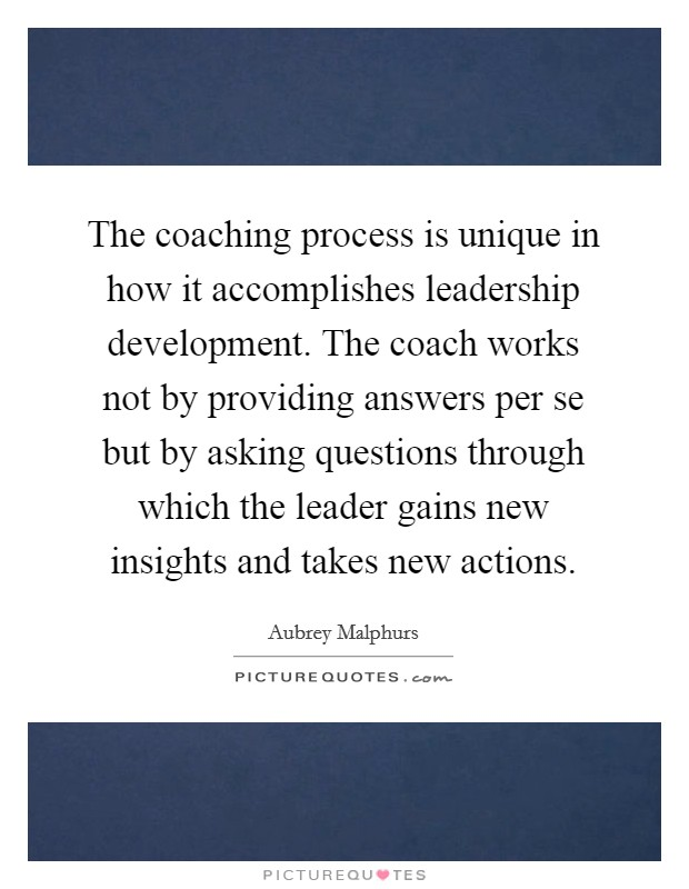 The coaching process is unique in how it accomplishes leadership development. The coach works not by providing answers per se but by asking questions through which the leader gains new insights and takes new actions Picture Quote #1