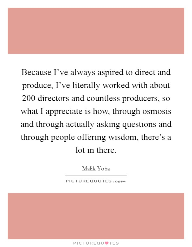 Because I've always aspired to direct and produce, I've literally worked with about 200 directors and countless producers, so what I appreciate is how, through osmosis and through actually asking questions and through people offering wisdom, there's a lot in there Picture Quote #1