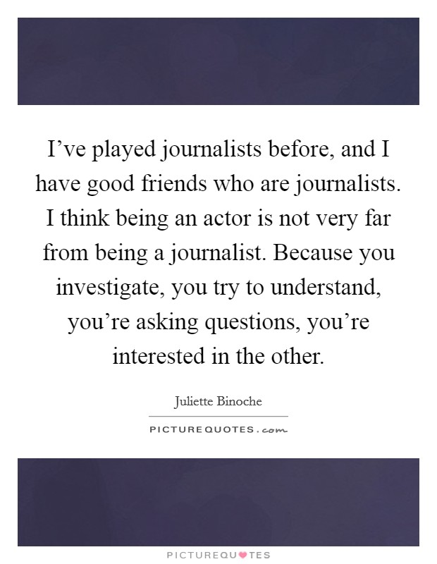 I've played journalists before, and I have good friends who are journalists. I think being an actor is not very far from being a journalist. Because you investigate, you try to understand, you're asking questions, you're interested in the other Picture Quote #1