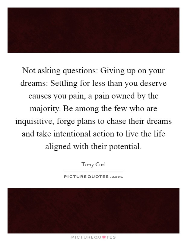 Not asking questions: Giving up on your dreams: Settling for less than you deserve causes you pain, a pain owned by the majority. Be among the few who are inquisitive, forge plans to chase their dreams and take intentional action to live the life aligned with their potential Picture Quote #1
