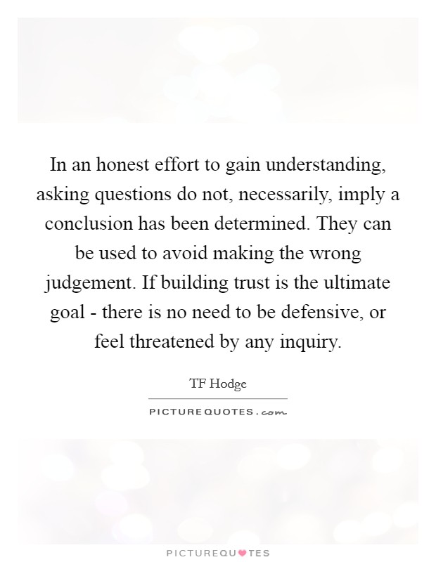 In an honest effort to gain understanding, asking questions do not, necessarily, imply a conclusion has been determined. They can be used to avoid making the wrong judgement. If building trust is the ultimate goal - there is no need to be defensive, or feel threatened by any inquiry Picture Quote #1