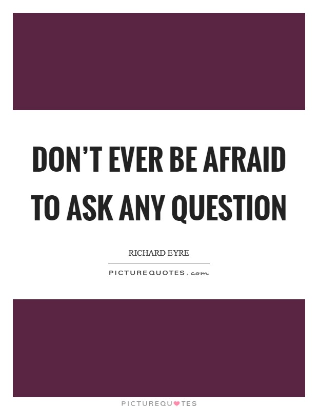 Don't ever be afraid to ask any question Picture Quote #1