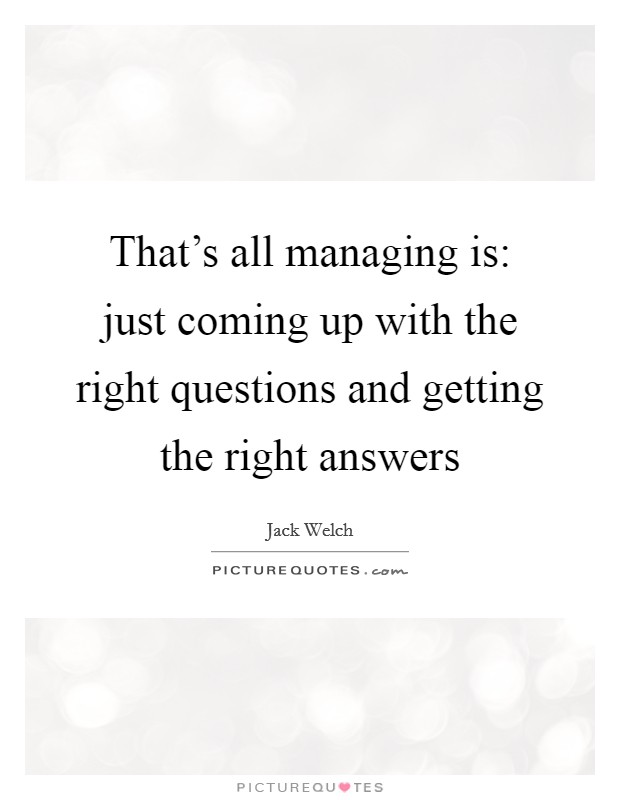That's all managing is: just coming up with the right questions and getting the right answers Picture Quote #1