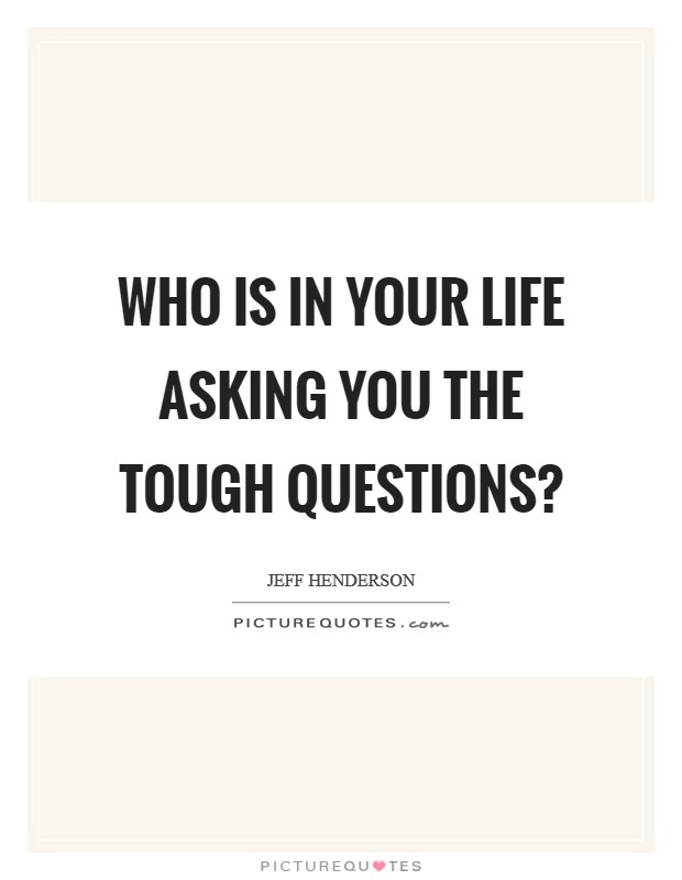 Who is in your life asking you the tough questions? Picture Quote #1