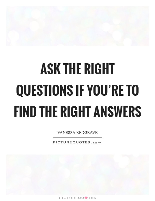 Ask the right questions if you're to find the right answers Picture Quote #1
