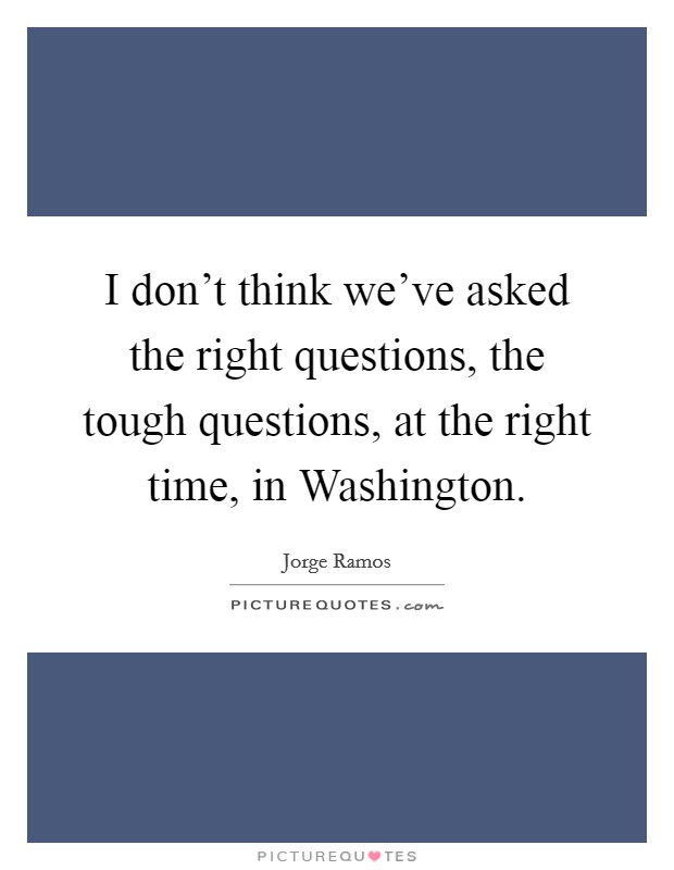 I don't think we've asked the right questions, the tough questions, at the right time, in Washington Picture Quote #1