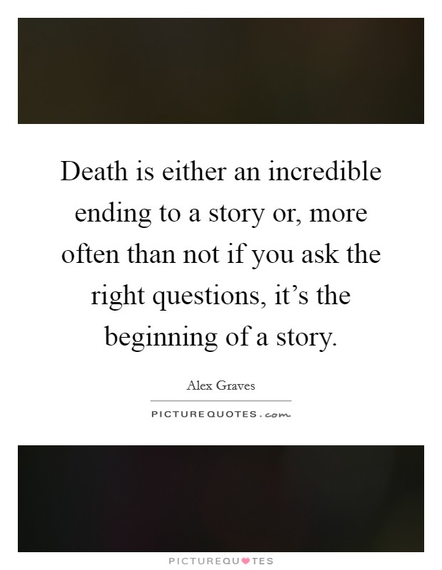 Death is either an incredible ending to a story or, more often than not if you ask the right questions, it's the beginning of a story Picture Quote #1