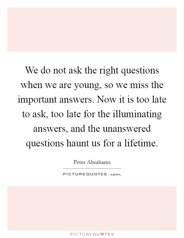 We do not ask the right questions when we are young, so we miss the important answers. Now it is too late to ask, too late for the illuminating answers, and the unanswered questions haunt us for a lifetime Picture Quote #1