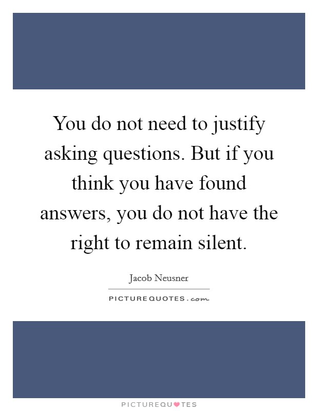 You do not need to justify asking questions. But if you think you have found answers, you do not have the right to remain silent Picture Quote #1