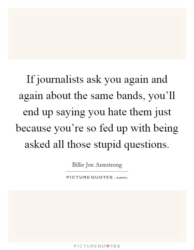 If journalists ask you again and again about the same bands, you'll end up saying you hate them just because you're so fed up with being asked all those stupid questions Picture Quote #1