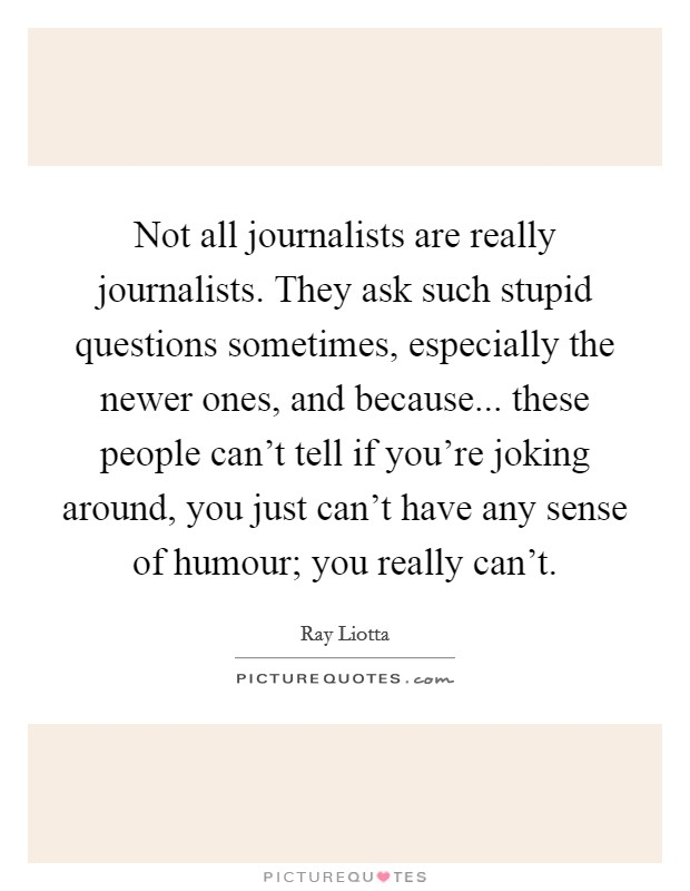 Not all journalists are really journalists. They ask such stupid questions sometimes, especially the newer ones, and because... these people can't tell if you're joking around, you just can't have any sense of humour; you really can't Picture Quote #1