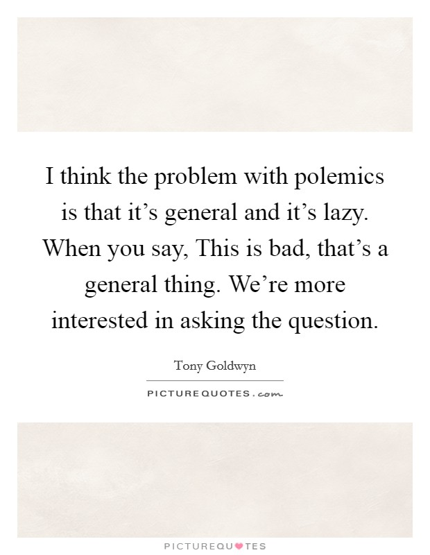 I think the problem with polemics is that it's general and it's lazy. When you say, This is bad, that's a general thing. We're more interested in asking the question Picture Quote #1