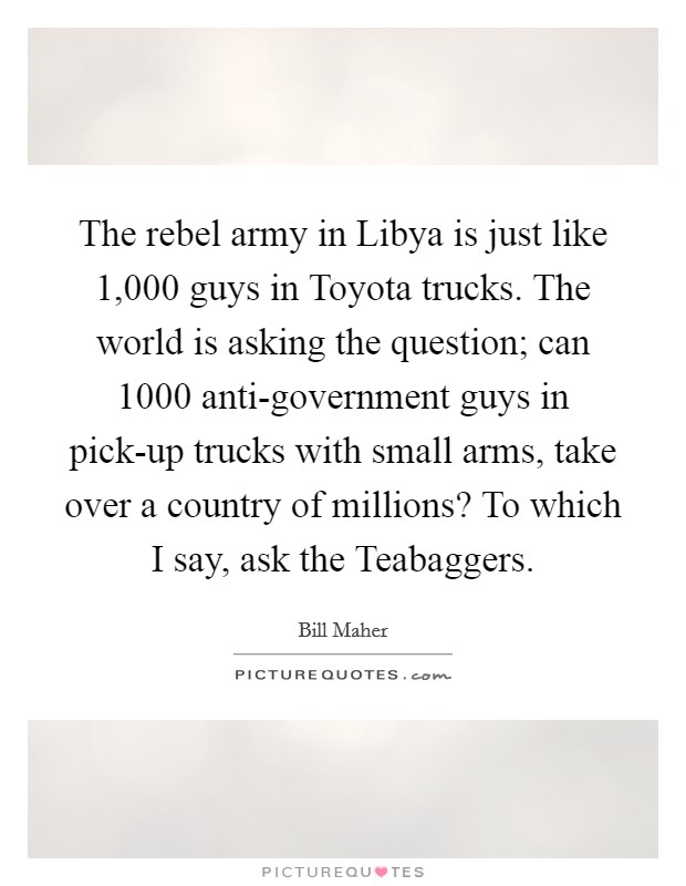 The rebel army in Libya is just like 1,000 guys in Toyota trucks. The world is asking the question; can 1000 anti-government guys in pick-up trucks with small arms, take over a country of millions? To which I say, ask the Teabaggers. Picture Quote #1