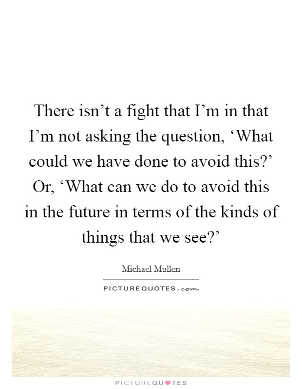 There isn't a fight that I'm in that I'm not asking the question, 'What could we have done to avoid this?' Or, 'What can we do to avoid this in the future in terms of the kinds of things that we see?' Picture Quote #1