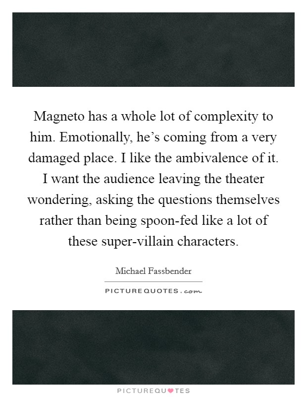 Magneto has a whole lot of complexity to him. Emotionally, he's coming from a very damaged place. I like the ambivalence of it. I want the audience leaving the theater wondering, asking the questions themselves rather than being spoon-fed like a lot of these super-villain characters Picture Quote #1