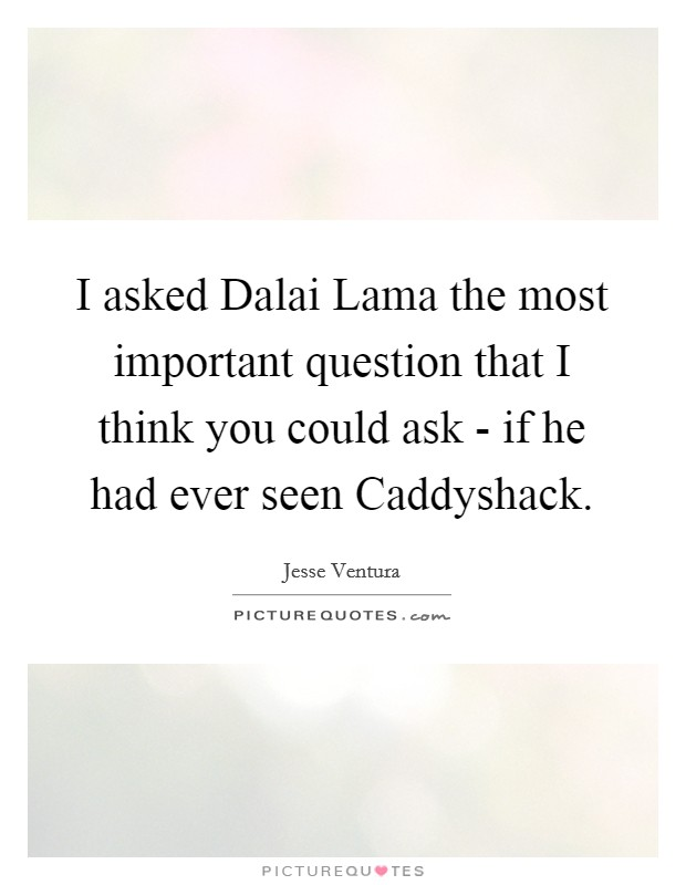 I asked Dalai Lama the most important question that I think you could ask - if he had ever seen Caddyshack. Picture Quote #1
