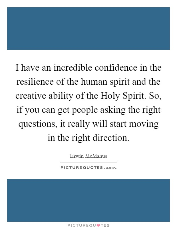 I have an incredible confidence in the resilience of the human spirit and the creative ability of the Holy Spirit. So, if you can get people asking the right questions, it really will start moving in the right direction Picture Quote #1