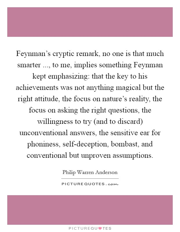 Feynman's cryptic remark, no one is that much smarter ..., to me, implies something Feynman kept emphasizing: that the key to his achievements was not anything magical but the right attitude, the focus on nature's reality, the focus on asking the right questions, the willingness to try (and to discard) unconventional answers, the sensitive ear for phoniness, self-deception, bombast, and conventional but unproven assumptions Picture Quote #1