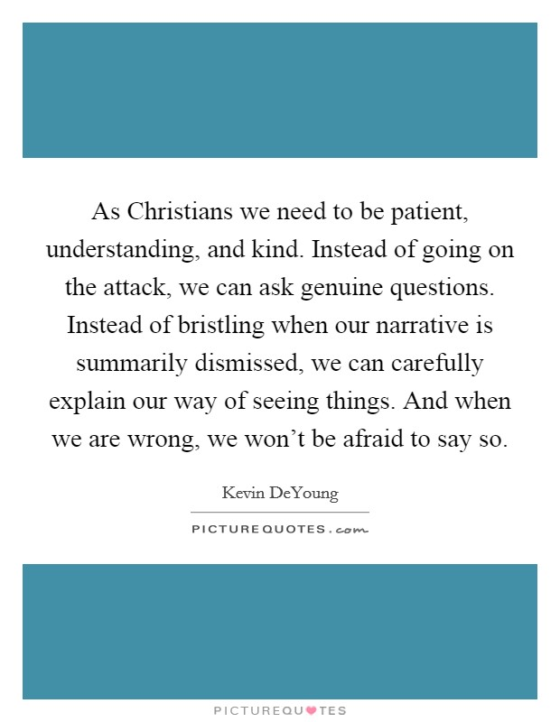 As Christians we need to be patient, understanding, and kind. Instead of going on the attack, we can ask genuine questions. Instead of bristling when our narrative is summarily dismissed, we can carefully explain our way of seeing things. And when we are wrong, we won't be afraid to say so Picture Quote #1