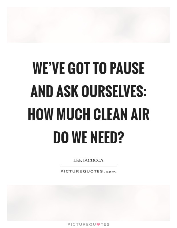 We've got to pause and ask ourselves: How much clean air do we need? Picture Quote #1