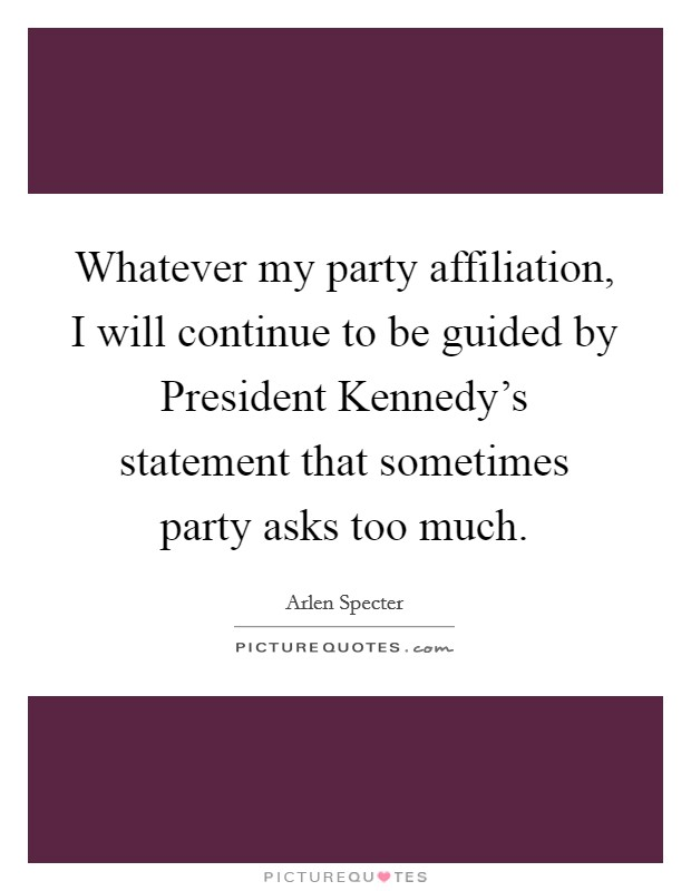 Whatever my party affiliation, I will continue to be guided by President Kennedy's statement that sometimes party asks too much Picture Quote #1