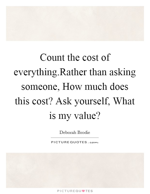 Count the cost of everything.Rather than asking someone, How much does this cost? Ask yourself, What is my value? Picture Quote #1