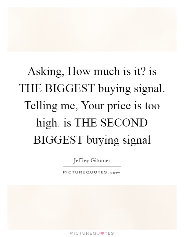 Asking, How much is it? is THE BIGGEST buying signal. Telling me, Your price is too high. is THE SECOND BIGGEST buying signal Picture Quote #1