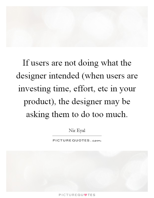 If users are not doing what the designer intended (when users are investing time, effort, etc in your product), the designer may be asking them to do too much Picture Quote #1