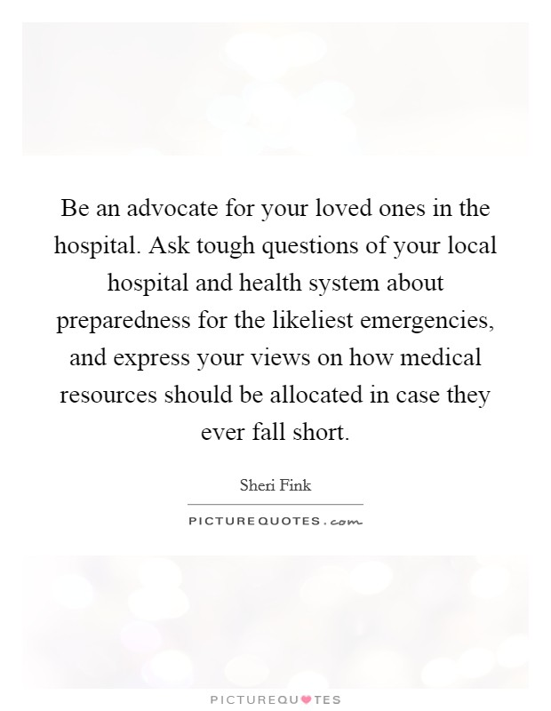 Be an advocate for your loved ones in the hospital. Ask tough questions of your local hospital and health system about preparedness for the likeliest emergencies, and express your views on how medical resources should be allocated in case they ever fall short Picture Quote #1