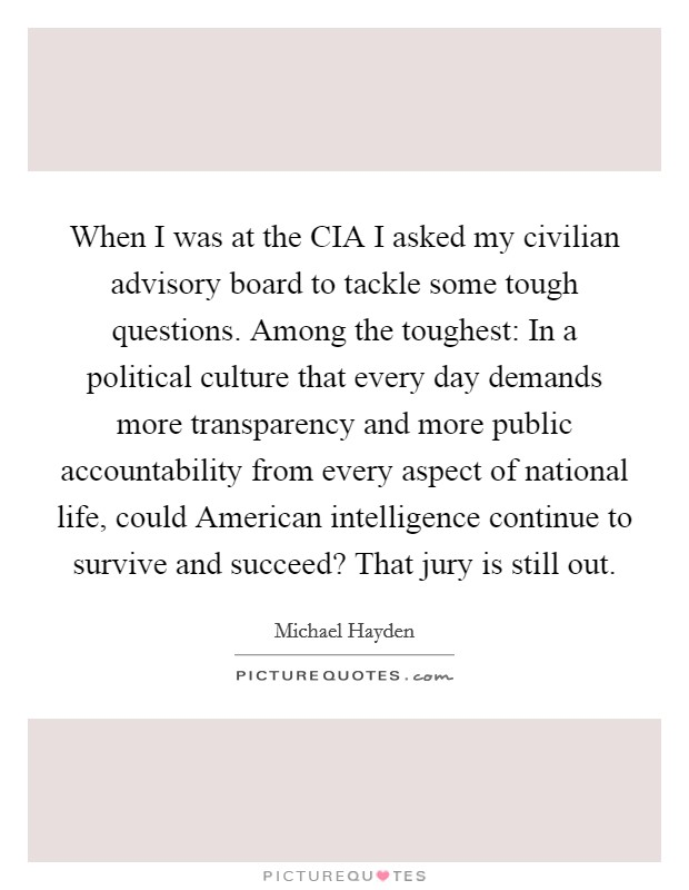 When I was at the CIA I asked my civilian advisory board to tackle some tough questions. Among the toughest: In a political culture that every day demands more transparency and more public accountability from every aspect of national life, could American intelligence continue to survive and succeed? That jury is still out Picture Quote #1