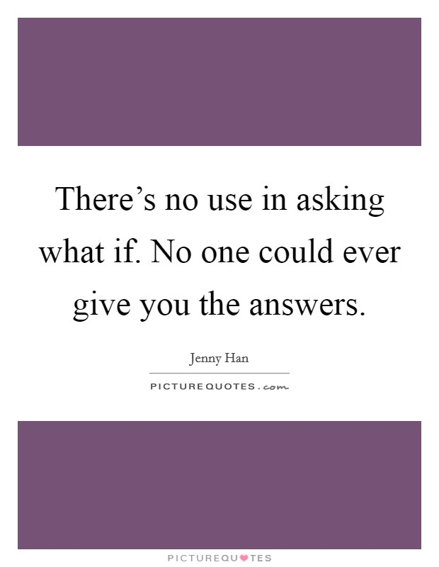 There's no use in asking what if. No one could ever give you the answers Picture Quote #1