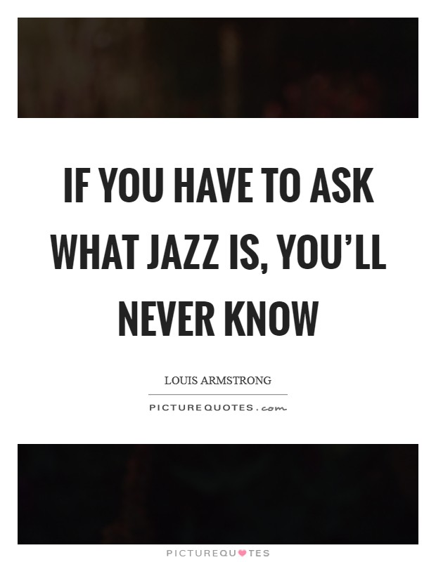 If you have to ask what jazz is, you'll never know Picture Quote #1