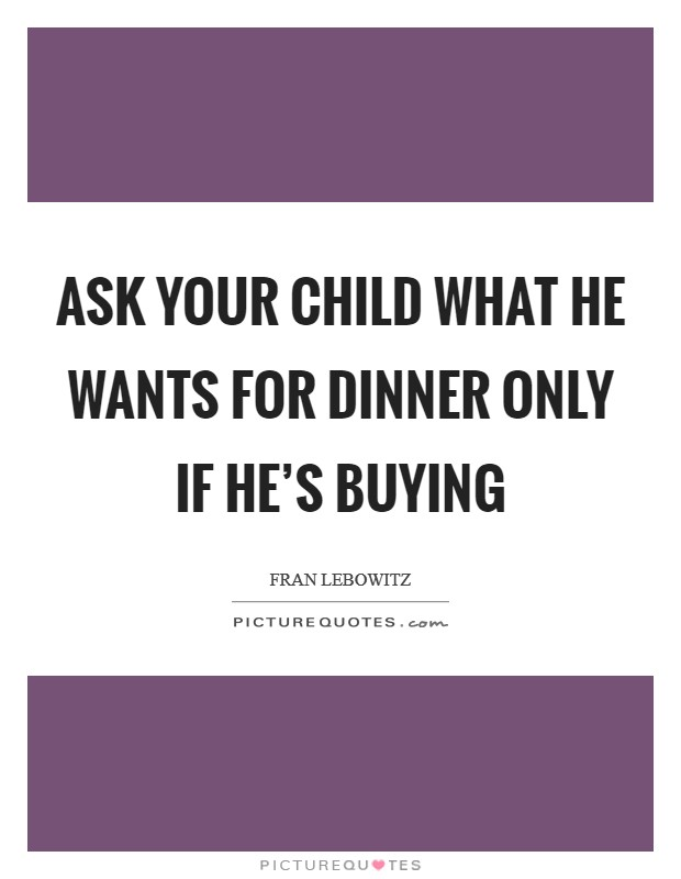 Ask your child what he wants for dinner only if he's buying Picture Quote #1
