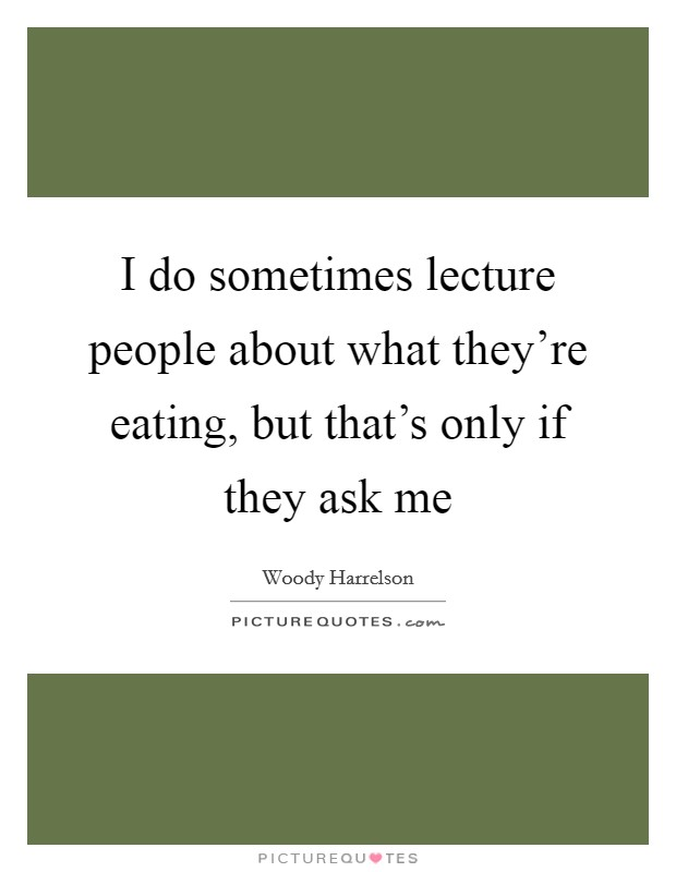 I do sometimes lecture people about what they're eating, but that's only if they ask me Picture Quote #1