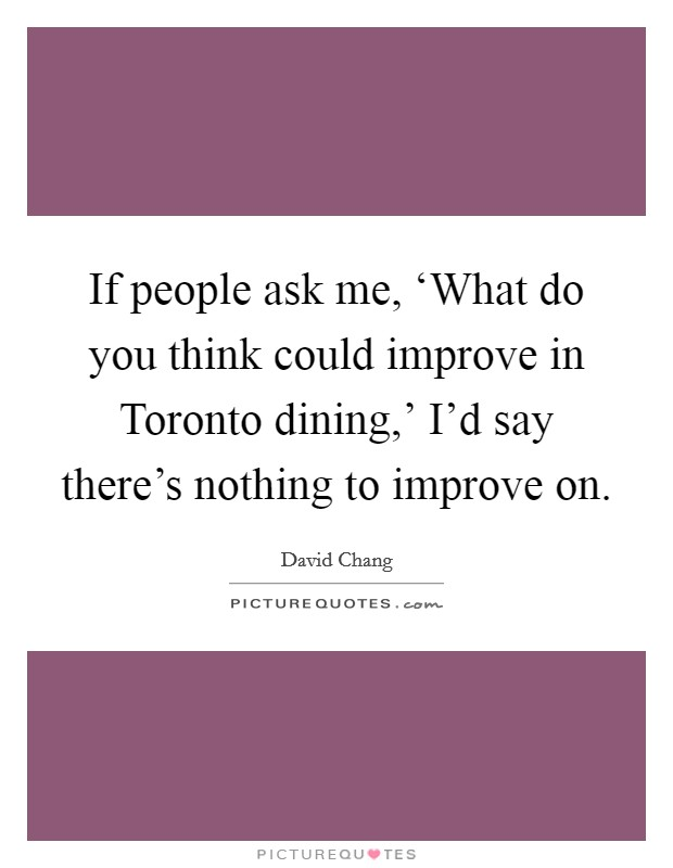 If people ask me, 'What do you think could improve in Toronto dining,' I'd say there's nothing to improve on Picture Quote #1