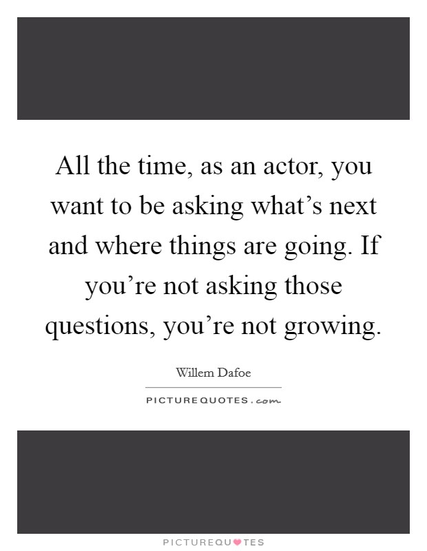 All the time, as an actor, you want to be asking what's next and where things are going. If you're not asking those questions, you're not growing Picture Quote #1