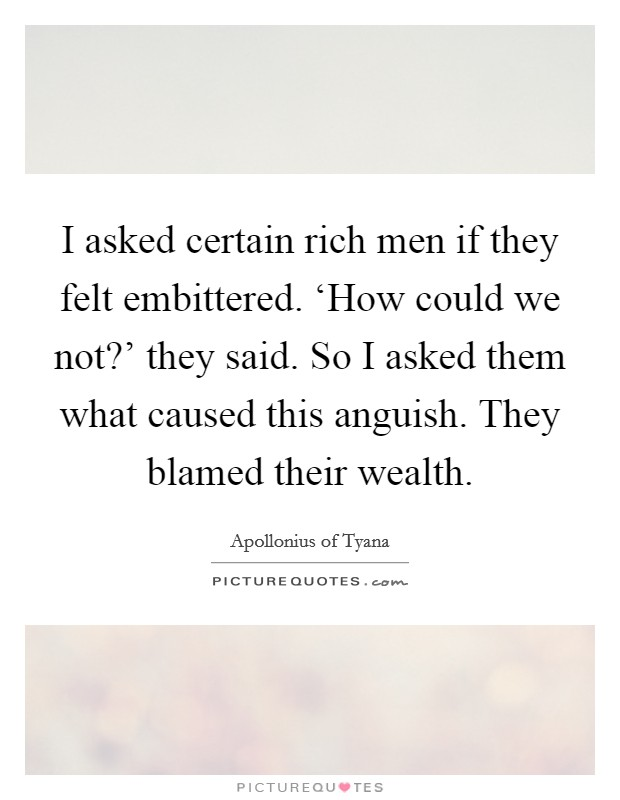I asked certain rich men if they felt embittered. 'How could we not?' they said. So I asked them what caused this anguish. They blamed their wealth Picture Quote #1