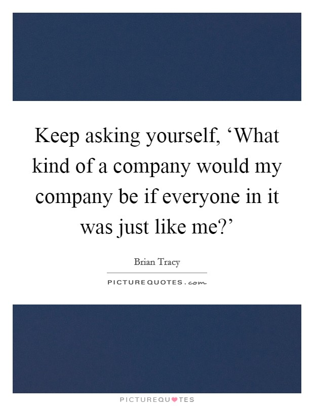 Keep asking yourself, 'What kind of a company would my company be if everyone in it was just like me?' Picture Quote #1