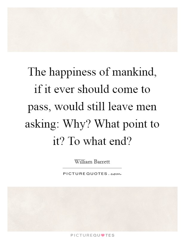 The happiness of mankind, if it ever should come to pass, would still leave men asking: Why? What point to it? To what end? Picture Quote #1